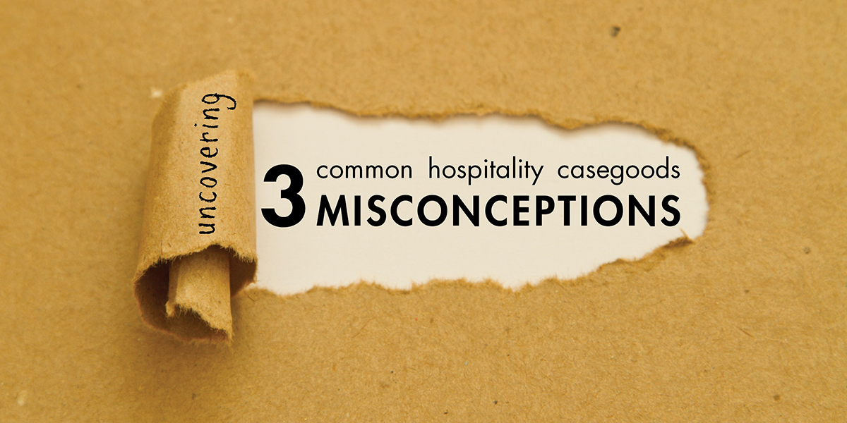 3 Hospitality Casegoods Misconceptions Answered